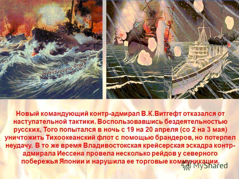 Новый командующий контр-адмирал В.К.Витгефт отказался от наступательной тактики. Воспользовавшись бездеятельностью русских, Того попытался в ночь с 19 на 20 апреля (со 2 на 3 мая) уничтожить Тихоокеанский флот с помощью брандеров, но потерпел неудачу