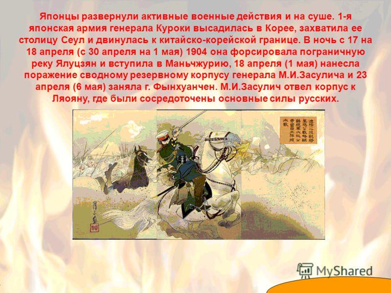Японцы развернули активные военные действия и на суше. 1-я японская армия генерала Куроки высадилась в Корее, захватила ее столицу Сеул и двинулась к китайско-корейской границе. В ночь с 17 на 18 апреля (с 30 апреля на 1 мая) 1904 она форсировала пог