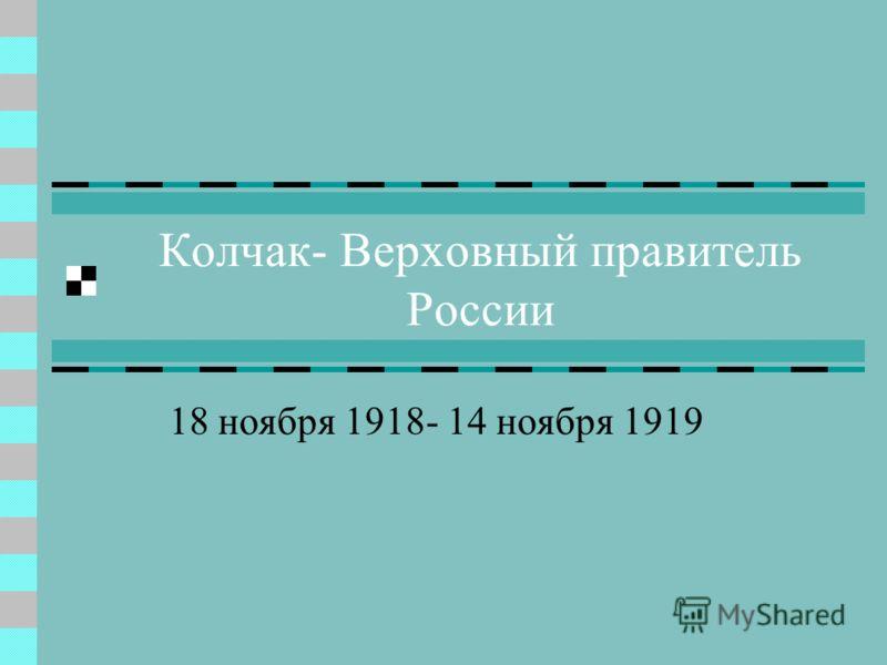 Колчак- Верховный правитель России 18 ноября 1918- 14 ноября 1919