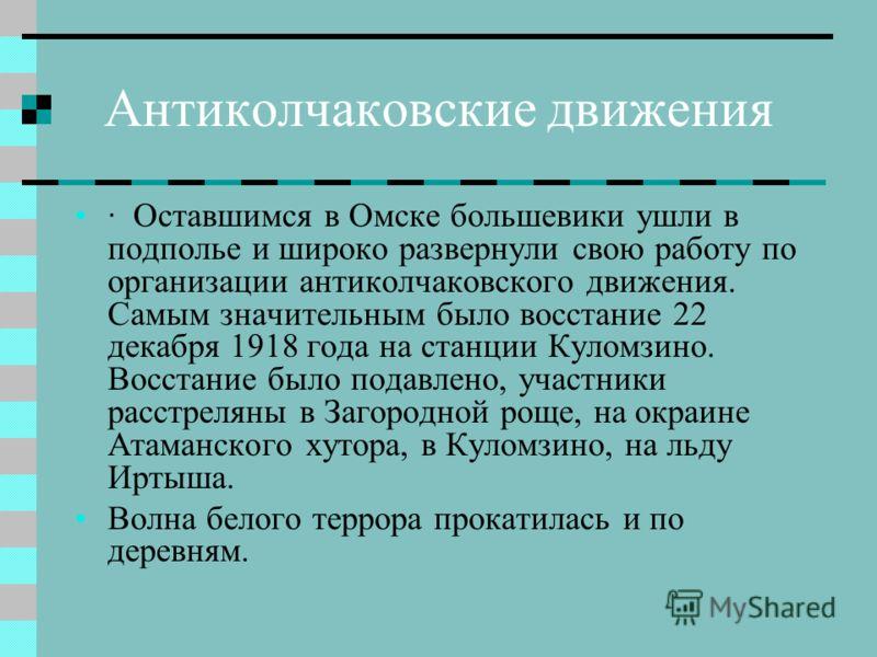 Антиколчаковские движения · Оставшимся в Омске большевики ушли в подполье и широко развернули свою работу по организации антиколчаковского движения. Самым значительным было восстание 22 декабря 1918 года на станции Куломзино. Восстание было подавлено