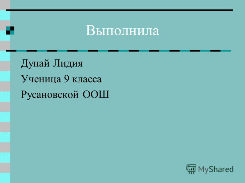 Выполнила Дунай Лидия Ученица 9 класса Русановской ООШ