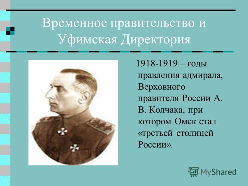 Временное правительство и Уфимская Директория 1918-1919 – годы правления адмирала, Верховного правителя России А. В. Колчака, при котором Омск стал «третьей столицей России».