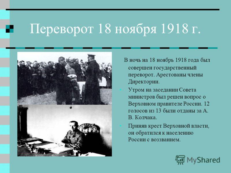 Переворот 18 ноября 1918 г. В ночь на 18 ноябрь 1918 года был совершен государственный переворот. Арестованы члены Директории. Утром на заседании Совета министров был решен вопрос о Верховном правителе России. 12 голосов из 13 были отданы за А. В. Ко