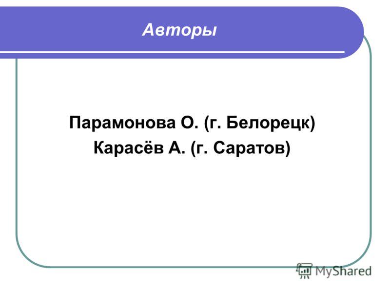 Авторы Парамонова О. (г. Белорецк) Карасёв А. (г. Саратов)