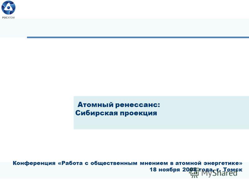 Конференция «Работа с общественным мнением в атомной энергетике» 18 ноября 2008 года, г. Томск Атомный ренессанс: Сибирская проекция