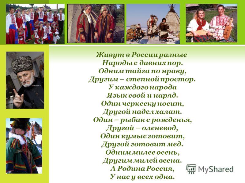 Живут в России разные Народы с давних пор. Одним тайга по нраву, Другим – степной простор. У каждого народа Язык свой и наряд. Один черкеску носит, Другой надел халат. Один – рыбак с рожденья, Другой – оленевод, Один кумыс готовит, Другой готовит мед