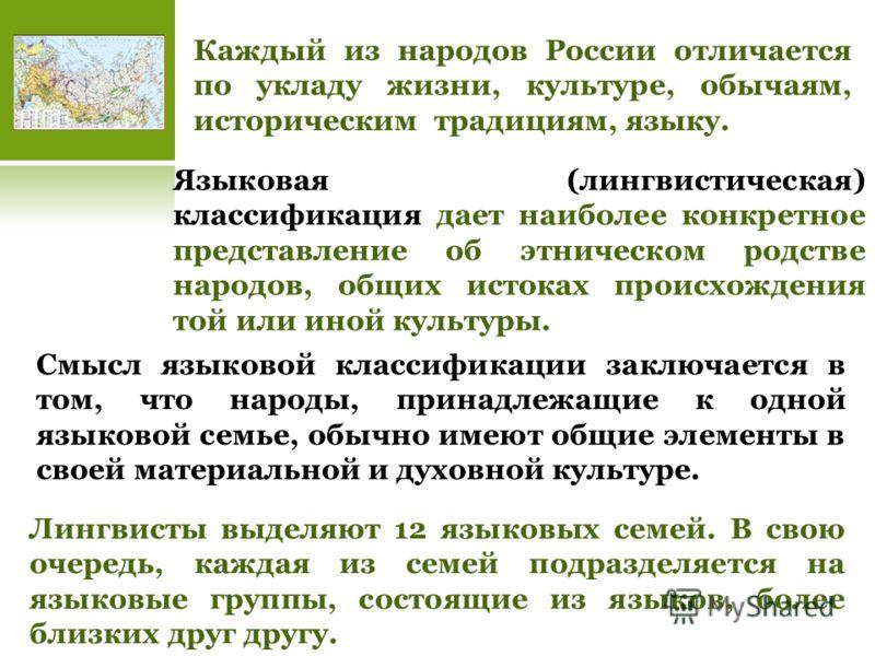 Каждый из народов России отличается по укладу жизни, культуре, обычаям, историческим традициям, языку. Языковая (лингвистическая) классификация дает наиболее конкретное представление об этническом родстве народов, общих истоках происхождения той или