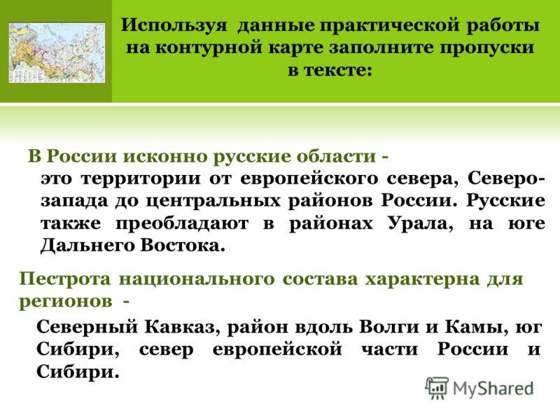 Используя данные практической работы на контурной карте заполните пропуски в тексте: В России исконно русские области - Пестрота национального состава характерна для регионов - это территории от европейского севера, Северо- запада до центральных райо