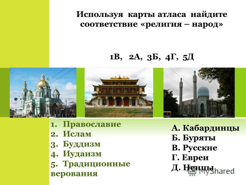Используя карты атласа найдите соответствие «религия – народ» 1.Православие 2.Ислам 3.Буддизм 4.Иудаизм 5.Традиционные верования А. Кабардинцы Б. Буря