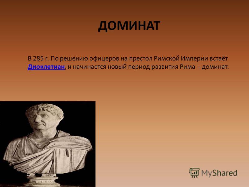ДОМИНАТ В 285 г. По решению офицеров на престол Римской Империи встаёт Диоклетиан, и начинается новый период развития Рима - доминат. Диоклетиан