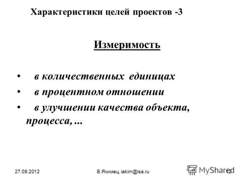 27.09.2012В.Якимец, iakim@isa.ru12 Характеристики целей проектов - 3 Измеримость в количественных единицах в процентном отношении в улучшении качества объекта, процесса,...