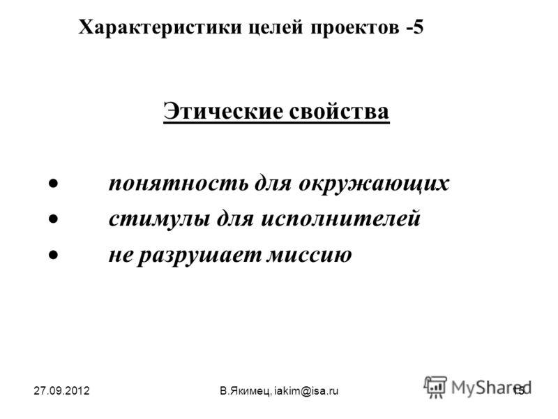 27.09.2012В.Якимец, iakim@isa.ru15 Характеристики целей проектов -5 Этические свойства понятность для окружающих стимулы для исполнителей не разрушает миссию