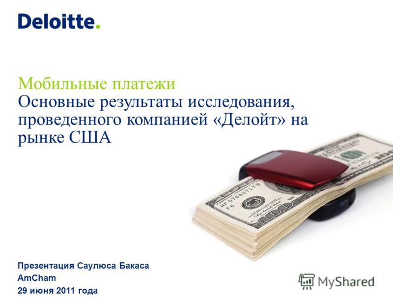 Мобильные платежи Основные результаты исследования, проведенного компанией «Делойт» на рынке США Презентация Саулюса Бакаса AmСham 29 июня 2011 года