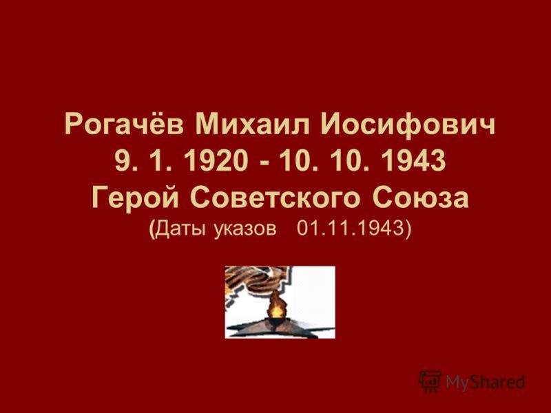 Рогачёв Михаил Иосифович 9. 1. 1920 - 10. 10. 1943 Герой Советского Союза (Даты указов 01.11.1943)