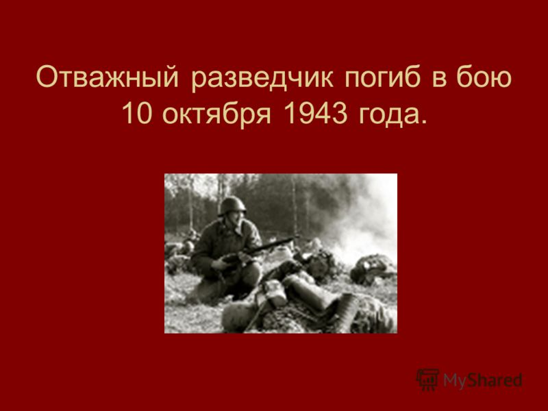 Отважный разведчик погиб в бою 10 октября 1943 года.