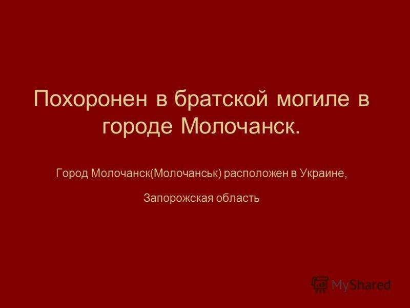 Похоронен в братской могиле в городе Молочанск. Город Молочанск(Молочанськ) расположен в Украине, Запорожская область