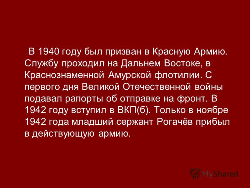 В 1940 году был призван в Красную Армию. Службу проходил на Дальнем Востоке, в Краснознаменной Амурской флотилии. С первого дня Великой Отечественной войны подавал рапорты об отправке на фронт. В 1942 году вступил в ВКП(б). Только в ноябре 1942 года