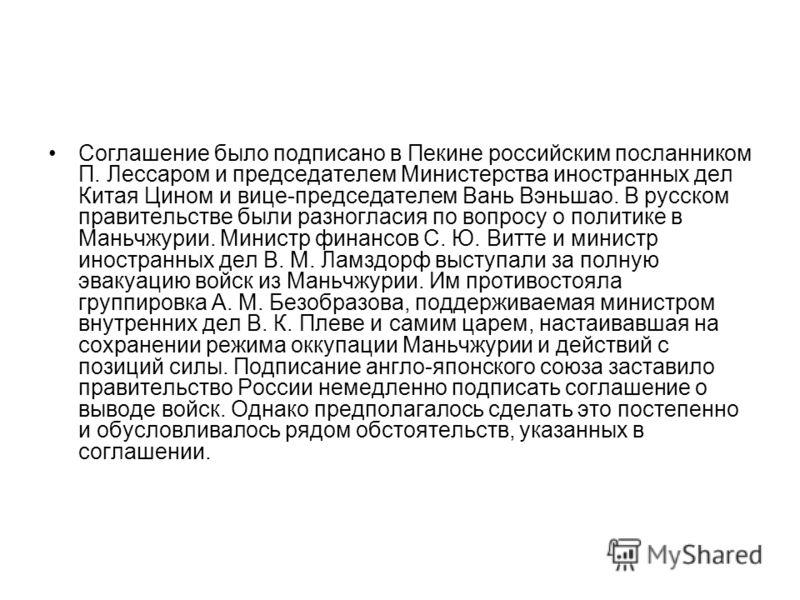 Соглашение было подписано в Пекине российским посланником П. Лессаром и председателем Министерства иностранных дел Китая Цином и вице-председателем Вань Вэньшао. В русском правительстве были разногласия по вопросу о политике в Маньчжурии. Министр фин
