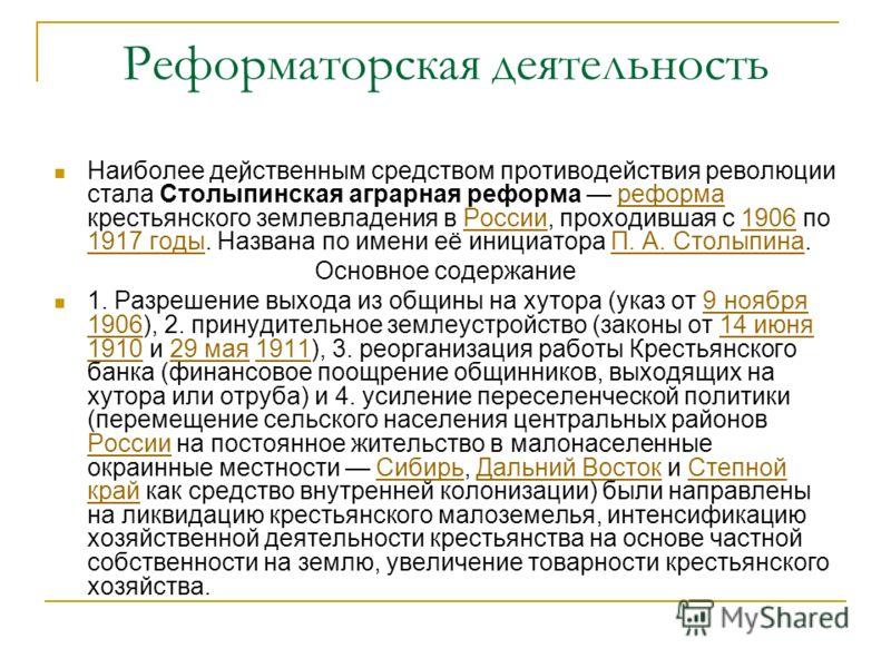 Реформаторская деятельность Наиболее действенным средством противодействия революции стала Столы́пинская аграрная реформа реформа крестьянского землевладения в России, проходившая с 1906 по 1917 годы. Названа по имени её инициатора П. А. Столыпина.ре