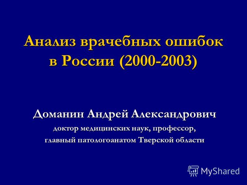 Анализ врачебных ошибок в России (2000-2003) Доманин Андрей Александрович доктор медицинских наук, профессор, главный патологоанатом Тверской области