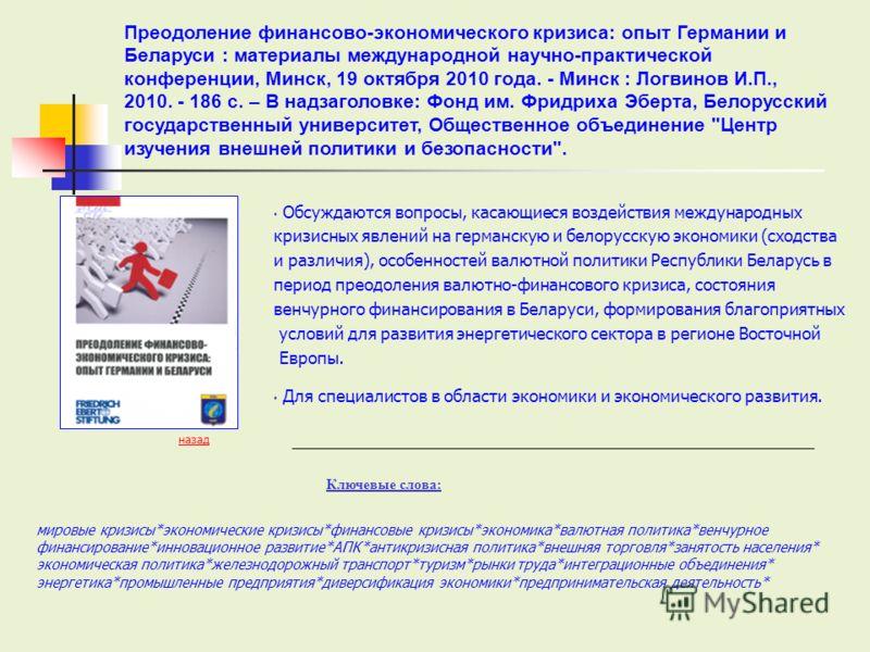 Обсуждаются вопросы, касающиеся воздействия международных кризисных явлений на германскую и белорусскую экономики (сходства и различия), особенностей валютной политики Республики Беларусь в период преодоления валютно-финансового кризиса, состояния ве