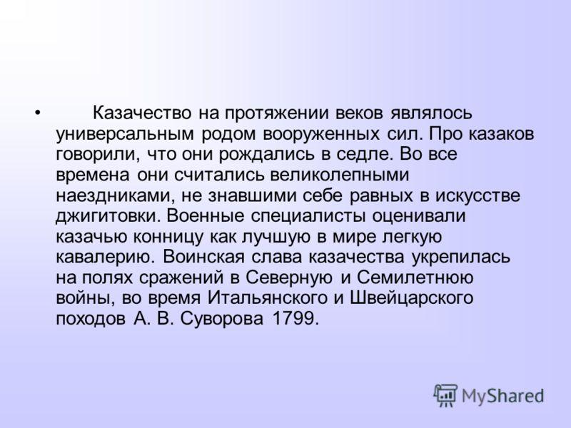 Казачество на протяжении веков являлось универсальным родом вооруженных сил. Про казаков говорили, что они рождались в седле. Во все времена они считались великолепными наездниками, не знавшими себе равных в искусстве джигитовки. Военные специалисты