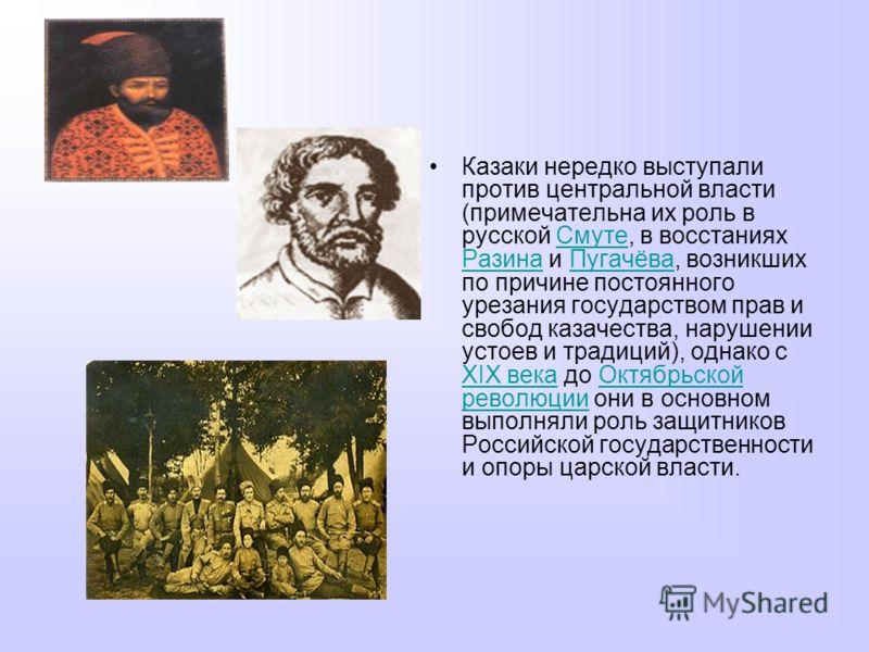 Казаки нередко выступали против центральной власти (примечательна их роль в русской Смуте, в восстаниях Разина и Пугачёва, возникших по причине постоянного урезания государством прав и свобод казачества, нарушении устоев и традиций), однако с XIX век