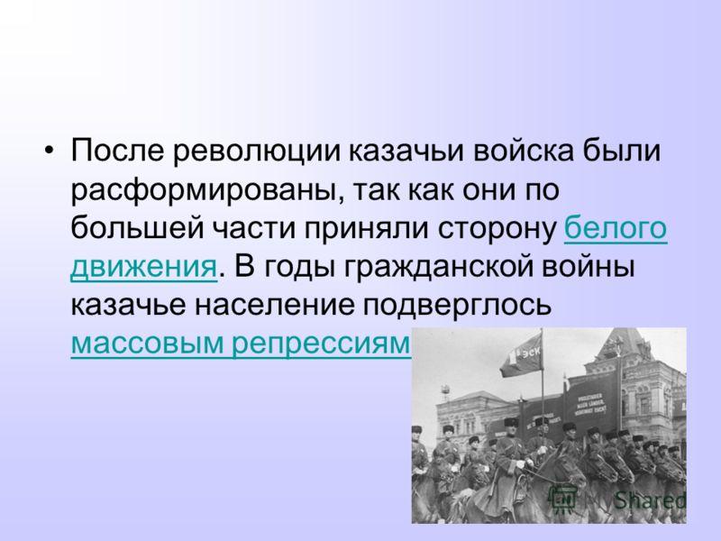 После революции казачьи войска были расформированы, так как они по большей части приняли сторону белого движения. В годы гражданской войны казачье население подверглось массовым репрессиямбелого движения массовым репрессиям