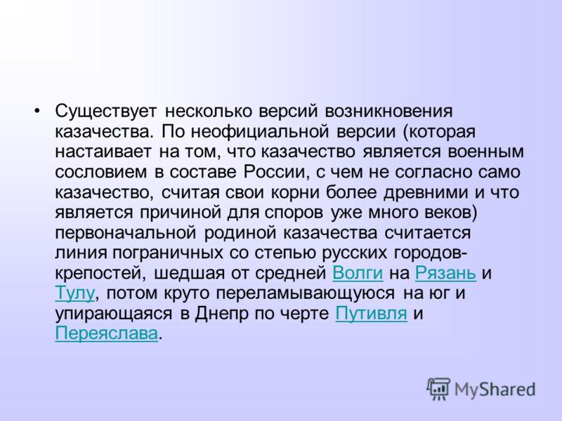 Существует несколько версий возникновения казачества. По неофициальной версии (которая настаивает на том, что казачество является военным сословием в составе России, с чем не согласно само казачество, считая свои корни более древними и что является п