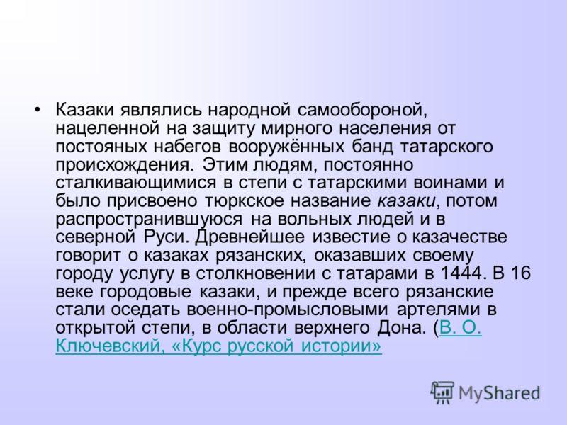 Казаки являлись народной самообороной, нацеленной на защиту мирного населения от постояных набегов вооружённых банд татарского происхождения. Этим людям, постоянно сталкивающимися в степи с татарскими воинами и было присвоено тюркское название казаки