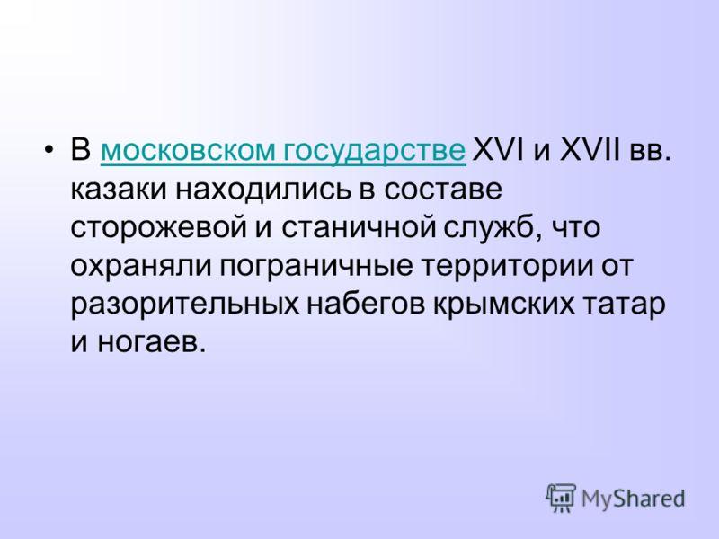 В московском государстве XVI и XVII вв. казаки находились в составе сторожевой и станичной служб, что охраняли пограничные территории от разорительных набегов крымских татар и ногаев.московском государстве