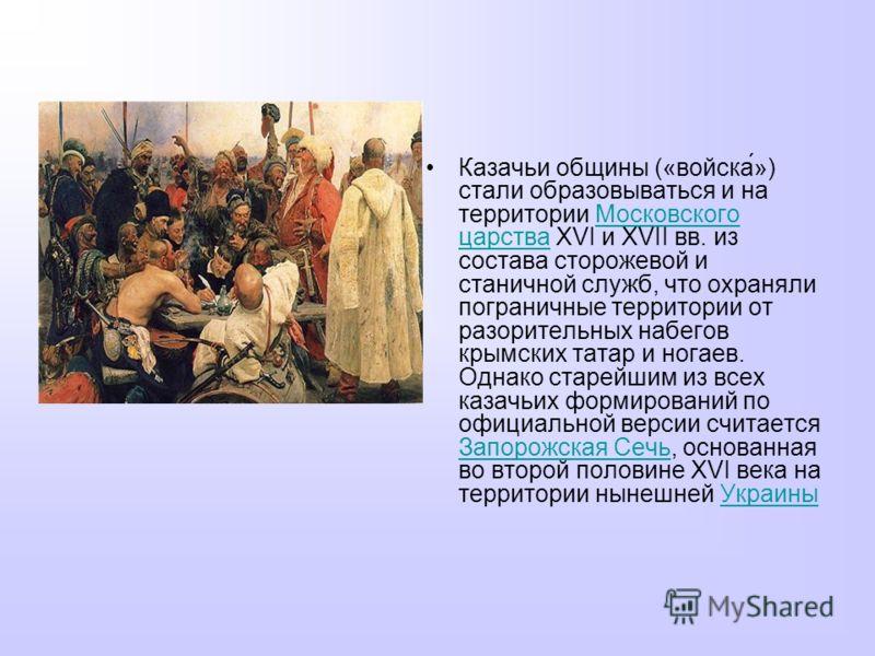 Казачьи общины («войска́») стали образовываться и на территории Московского царства XVI и XVII вв. из состава сторожевой и станичной служб, что охраняли пограничные территории от разорительных набегов крымских татар и ногаев. Однако старейшим из всех