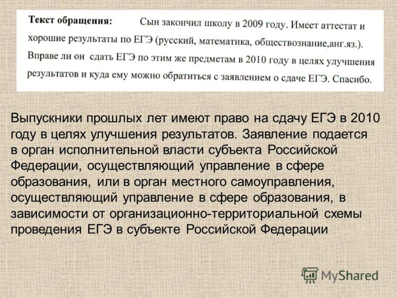 Выпускники прошлых лет имеют право на сдачу ЕГЭ в 2010 году в целях улучшения результатов. Заявление подается в орган исполнительной власти субъекта Российской Федерации, осуществляющий управление в сфере образования, или в орган местного самоуправле