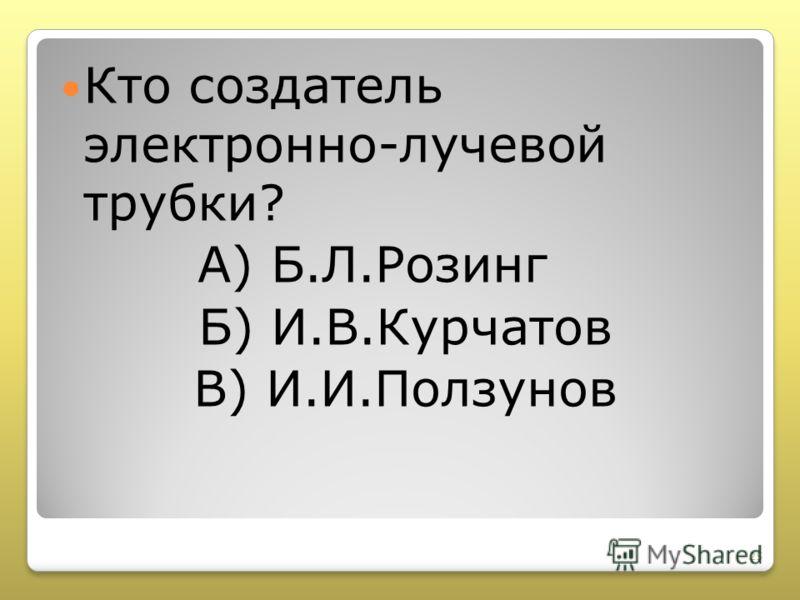 Кто создатель электронно-лучевой трубки? А) Б.Л.Розинг Б) И.В.Курчатов В) И.И.Ползунов 25