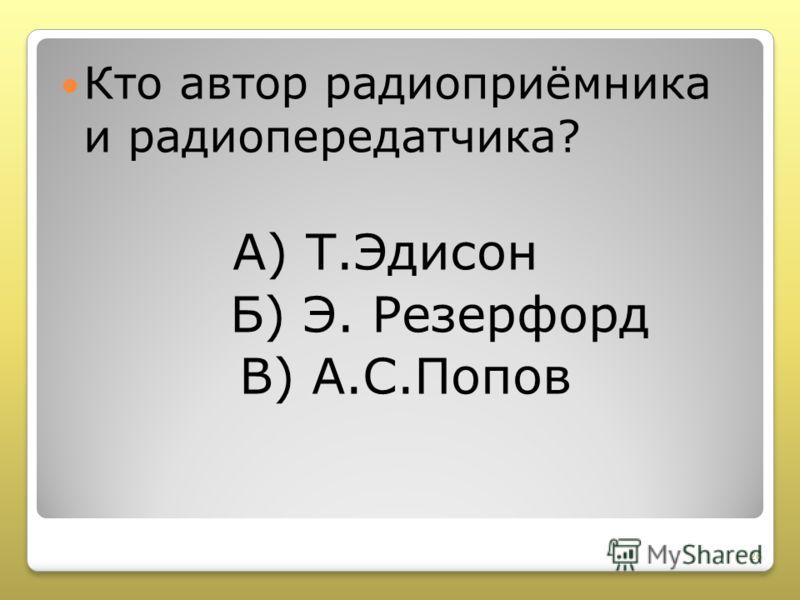 Кто автор радиоприёмника и радиопередатчика? А) Т.Эдисон Б) Э. Резерфорд В) А.С.Попов 26