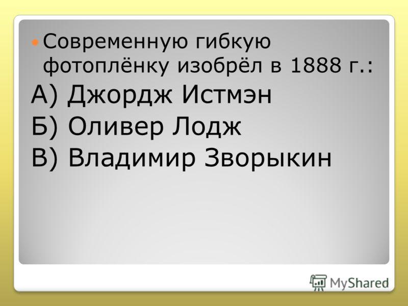 Современную гибкую фотоплёнку изобрёл в 1888 г.: А) Джордж Истмэн Б) Оливер Лодж В) Владимир Зворыкин 29