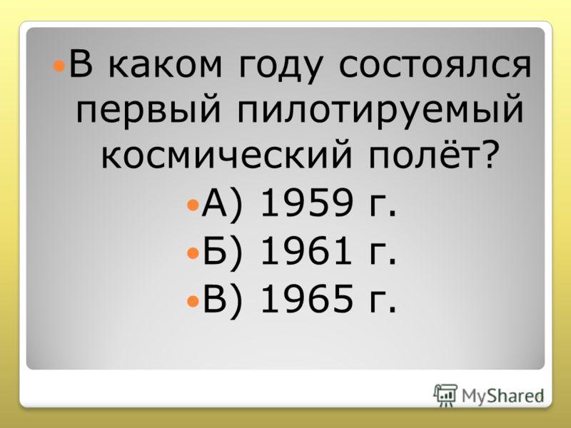 В каком году состоялся первый пилотируемый космический полёт? А) 1959 г. Б) 1961 г. В) 1965 г. 36