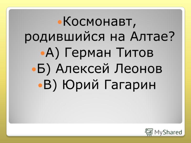 Космонавт, родившийся на Алтае? А) Герман Титов Б) Алексей Леонов В) Юрий Гагарин 37