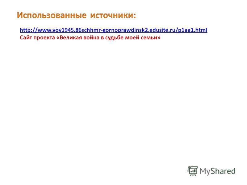 http://www.vov1945.86schhmr-gornoprawdinsk2.edusite.ru/p1aa1.html Сайт проекта «Великая война в судьбе моей семьи»