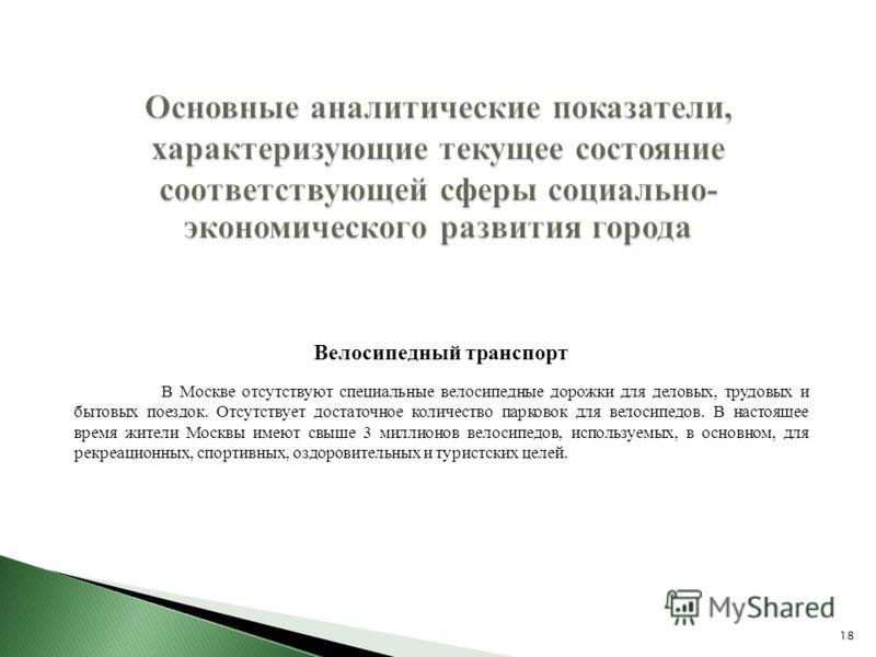 18 Основные аналитические показатели, характеризующие текущее состояние соответствующей сферы социально- экономического развития города Велосипедный транспорт В Москве отсутствуют специальные велосипедные дорожки для деловых, трудовых и бытовых поезд