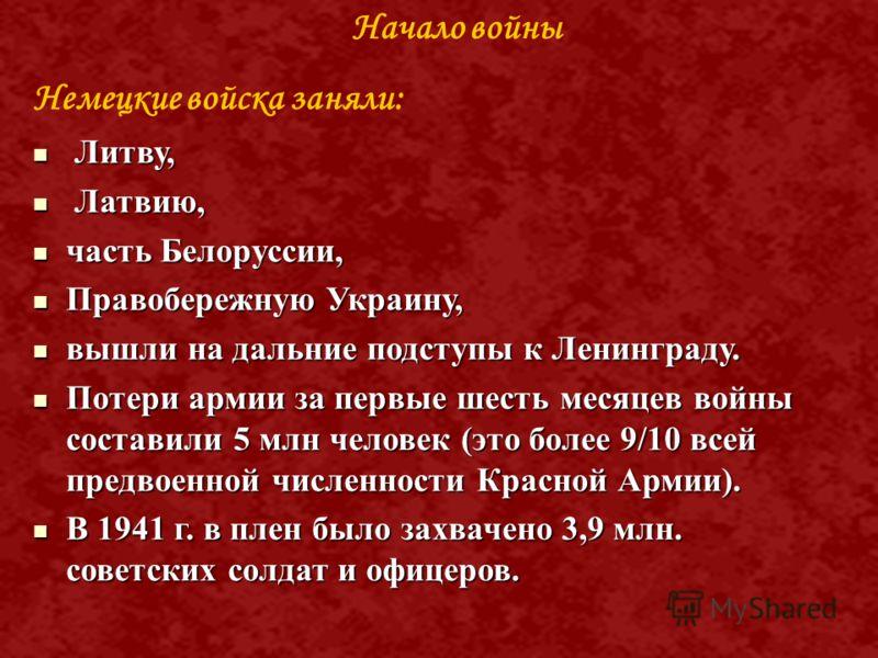 Немецкие войска заняли: Л Литву, атвию, часть Белоруссии, Правобережную Украину, вышли на дальние подступы к Ленинграду. Потери армии за первые шесть месяцев войны составили 5 млн человек (это более 9/10 всей предвоенной численности Красной Армии). В