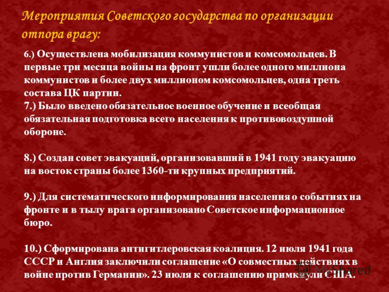 6.) Осуществлена мобилизация коммунистов и комсомольцев. В первые три месяца войны на фронт ушли более одного миллиона коммунистов и более двух миллионом комсомольцев, одна треть состава ЦК партии. 7.) Было введено обязательное военное обучение и все