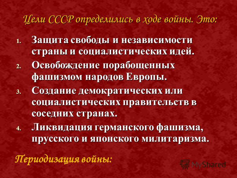 Цели СССР определились в ходе войны. Это: 1. З ащита свободы и независимости страны и социалистических идей. 2. О свобождение порабощенных фашизмом народов Европы. 3. С оздание демократических или социалистических правительств в соседних странах. 4.