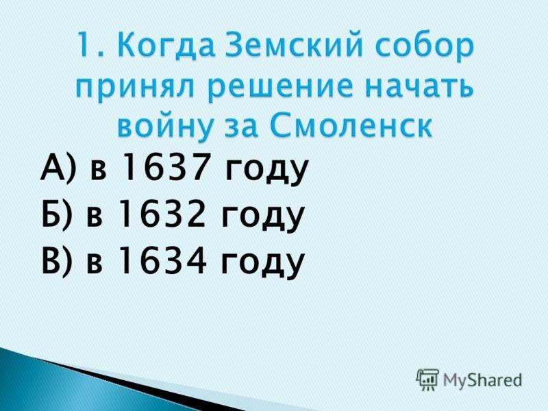 А) в 1637 году Б) в 1632 году В) в 1634 году
