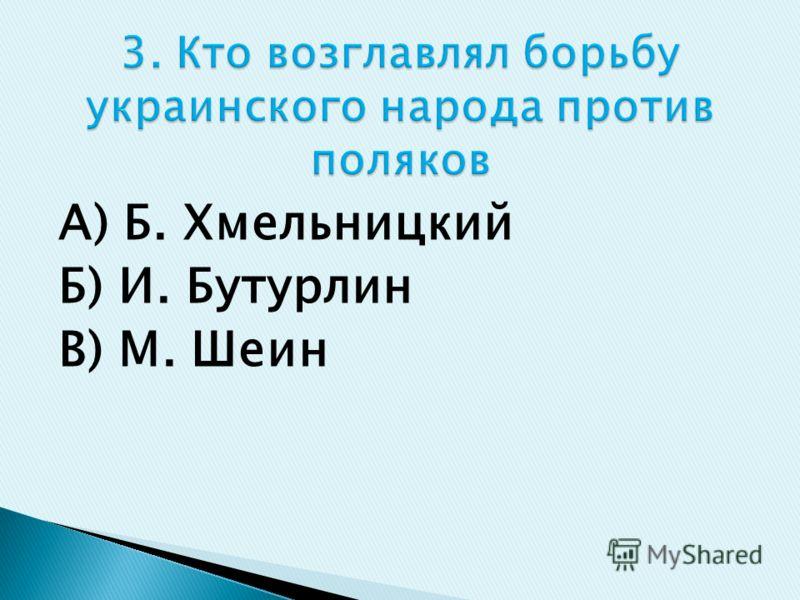 А) Б. Хмельницкий Б) И. Бутурлин В) М. Шеин