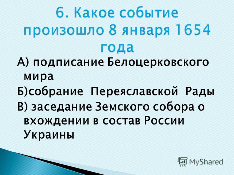 А) подписание Белоцерковского мира Б)собрание Переяславской Рады В) заседание Земского собора о вхождении в состав России Украины