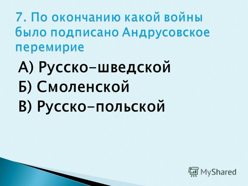А) Русско-шведской Б) Смоленской В) Русско-польской