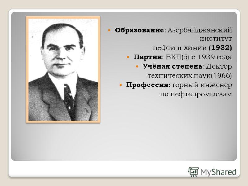 Образование : Азербайджанский институт нефти и химии (1932) Партия : ВКП(б) с 1939 года Учёная степень : Доктор технических наук(1966) Профессия: горный инженер по нефтепромыслам