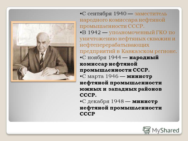 С сентября 1940 заместитель народного комиссара нефтяной промышленности СССР. В 1942 уполномоченный ГКО по уничтожению нефтяных скважин и нефтеперерабатывающих предприятий в Кавказском регионе. С ноября 1944 народный комиссар нефтяной промышленности