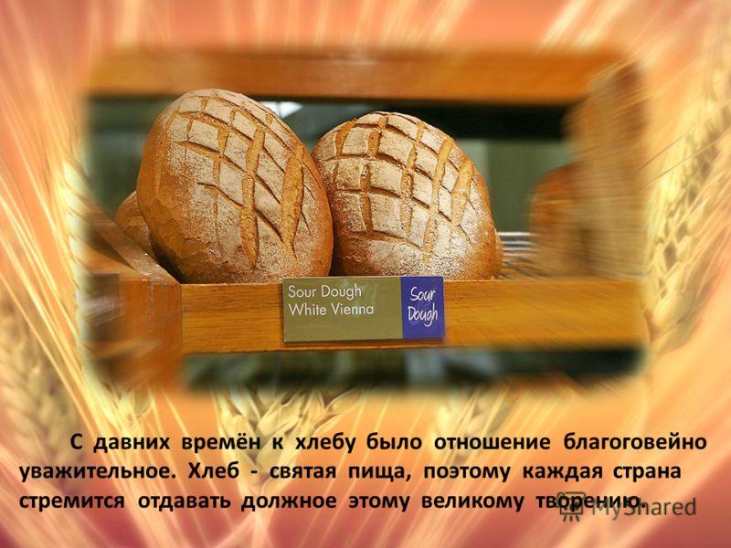 С давних времён к хлебу было отношение благоговейно уважительное. Хлеб - святая пища, поэтому каждая страна стремится отдавать должное этому великому творению.